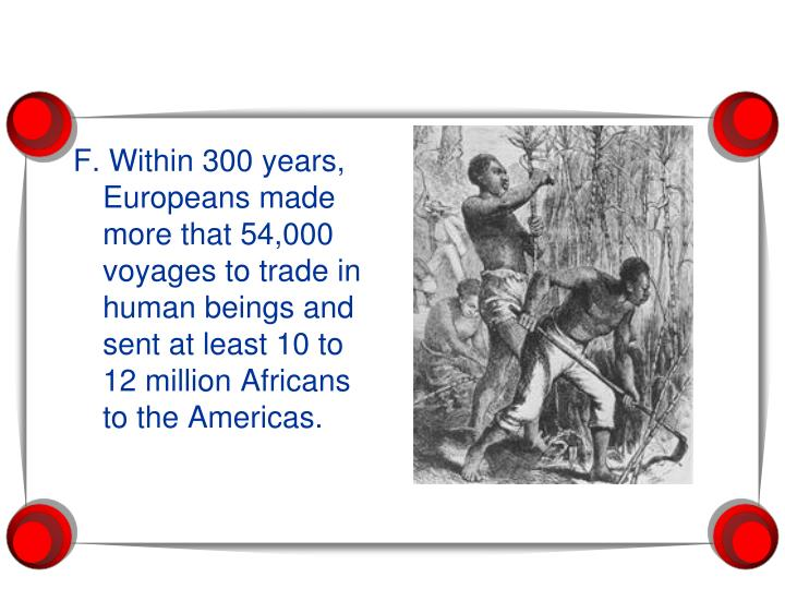 F. Within 300 years, Europeans made more that 54,000 voyages to trade in human beings and sent at least 10 to 12 million Africans to the Americas.