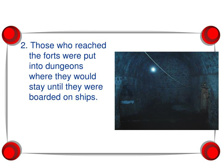 2. Those who reached the forts were put into dungeons where they would stay until they were boarded on ships.