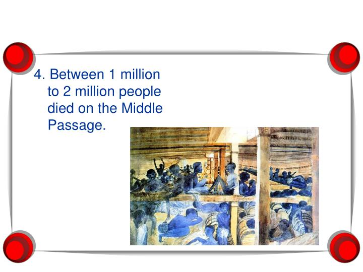 4. Between 1 million to 2 million people died on the Middle Passage.
