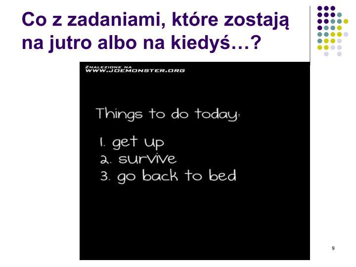 Co z zadaniami, które zostają na jutro albo na kiedyś…?