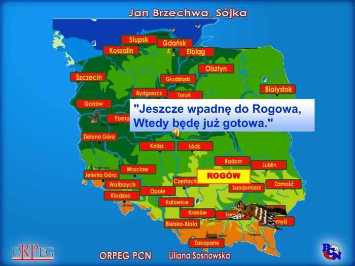 """""""Jeszcze wpadnę do Rogowa,"""