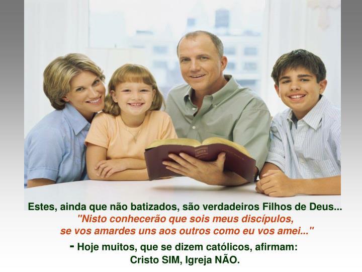 Estes, ainda que não batizados, são verdadeiros Filhos de Deus...