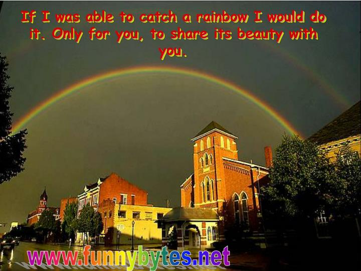 If i was able to catch a rainbow i would do it only for you to share its beauty with you