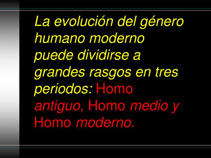 Laevolucióndelgénero humano moderno puede dividirse a grandes rasgos en tres periodos: