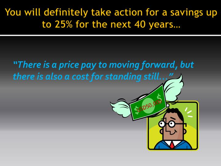 You will definitely take action for a savings up to 25% for the next 40 years…