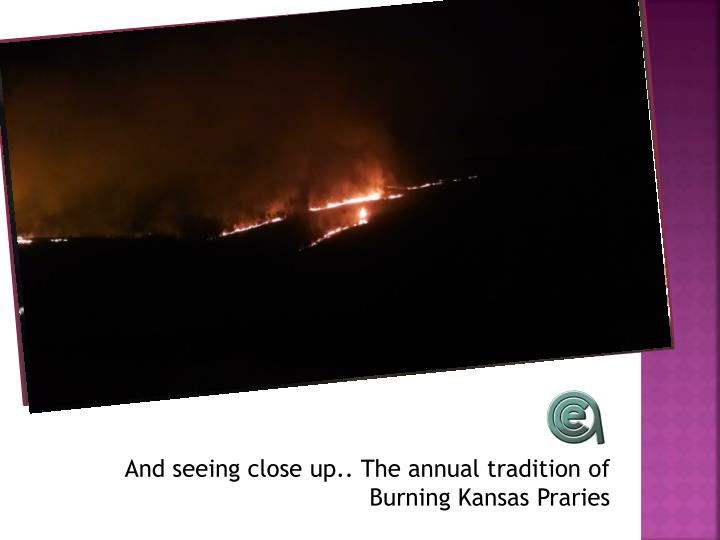 And seeing close up.. The annual tradition of Burning Kansas Praries