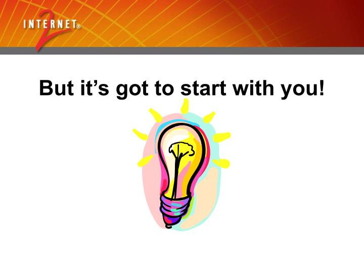 But it's got to start with you!