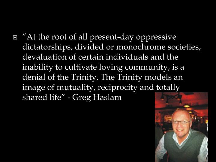 """At the root of all present-day oppressive dictatorships, divided or monochrome societies, devaluation of certain individuals and the inability to cultivate loving community, is a denial of the Trinity. The Trinity models an image of mutuality, reciprocity and totally shared life"""