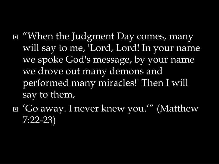 """When the Judgment Day comes, many will say to me, 'Lord, Lord! In your name we spoke God's message, by your name we drove out many demons and performed many miracles!' Then I will say to them,"