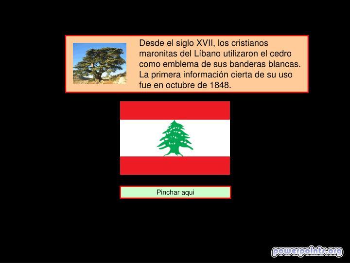 Desde el siglo XVII, los cristianos maronitas del Líbano utilizaron el cedro como emblema de sus banderas blancas. La primera información cierta de su uso fue en octubre de 1848.