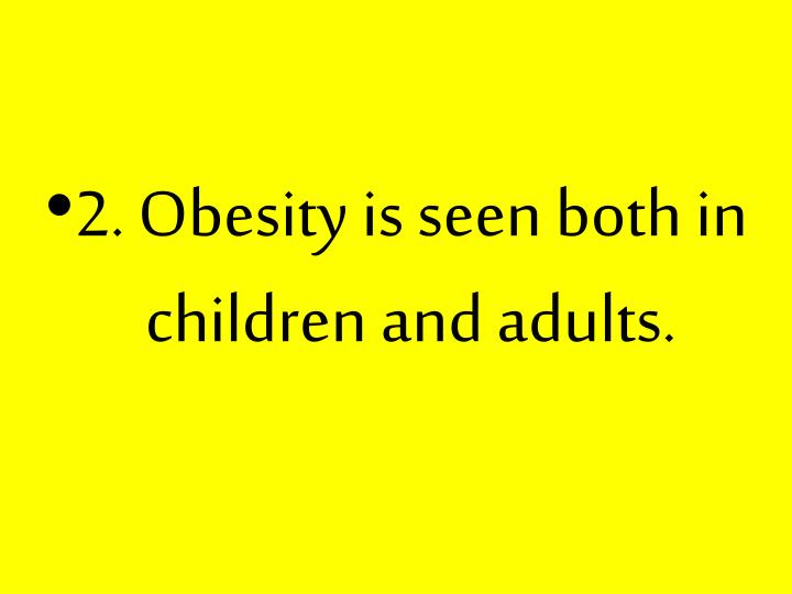 2. Obesity is seen both in children and adults.