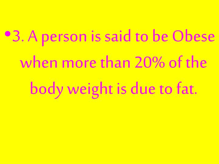 3. A person is said to be Obese when more than 20% of the body weight is due to fat.