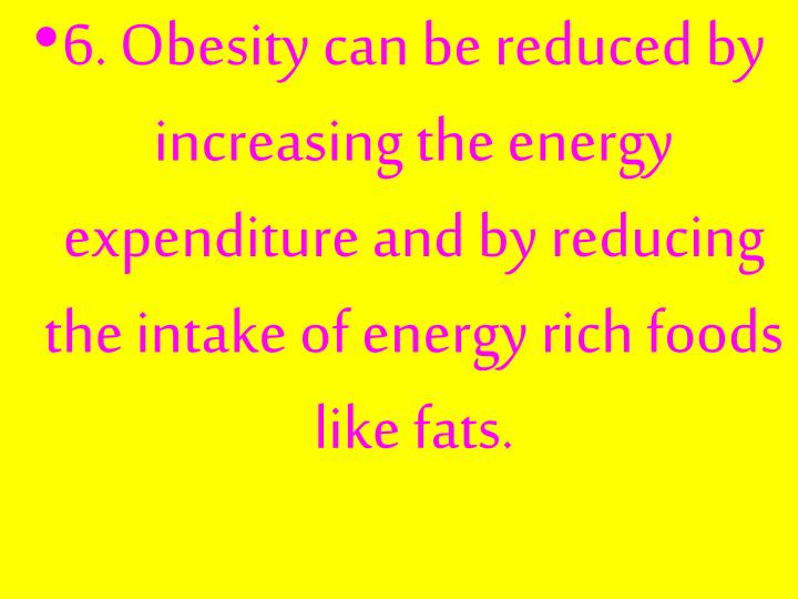 6. Obesity can be reduced by increasing the energy expenditure and by reducing the intake of energy rich foods like fats.