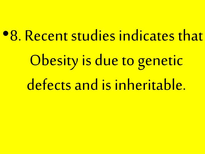 8. Recent studies indicates that Obesity is due to genetic defects and is inheritable.