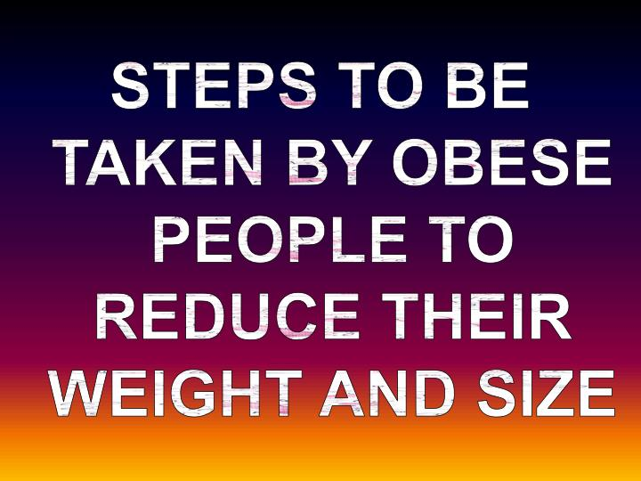 STEPS TO BE TAKEN BY OBESE PEOPLE TO REDUCE THEIR WEIGHT AND SIZE