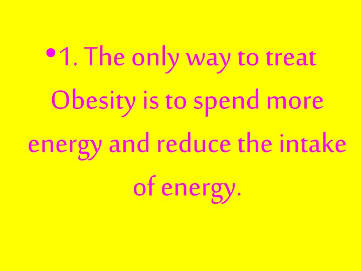 1. The only way to treat Obesity is to spend more energy and reduce the intake of energy.