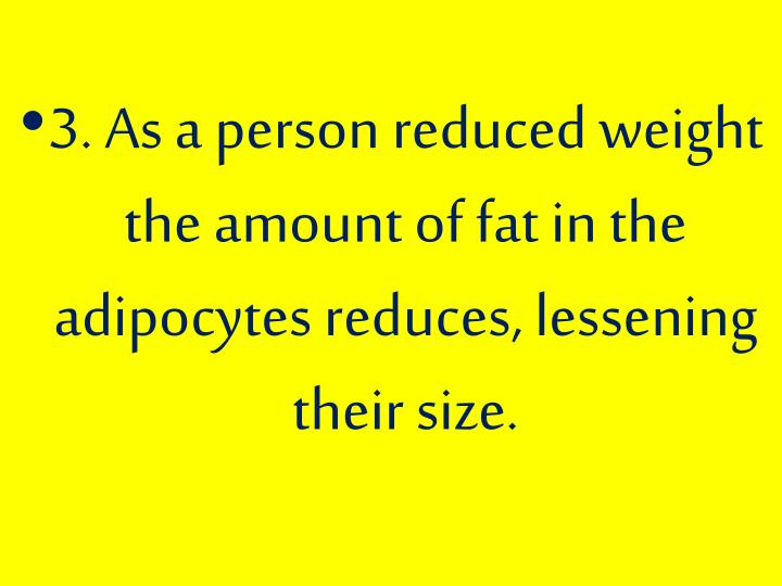 3. As a person reduced weight the amount of fat in the adipocytes reduces, lessening their size.