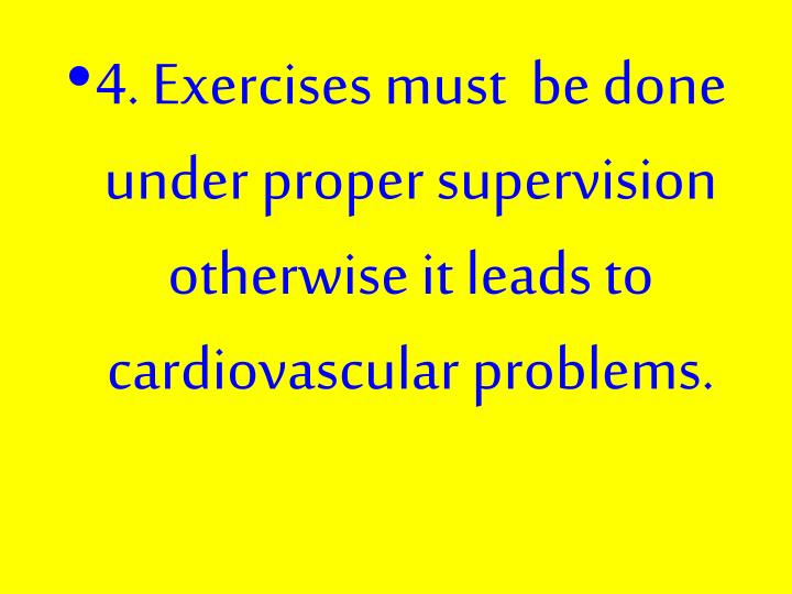 4. Exercises must  be done under proper supervision otherwise it leads to cardiovascular problems.
