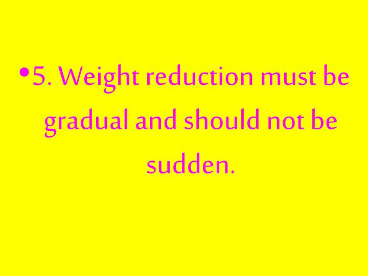 5. Weight reduction must be gradual and should not be sudden.