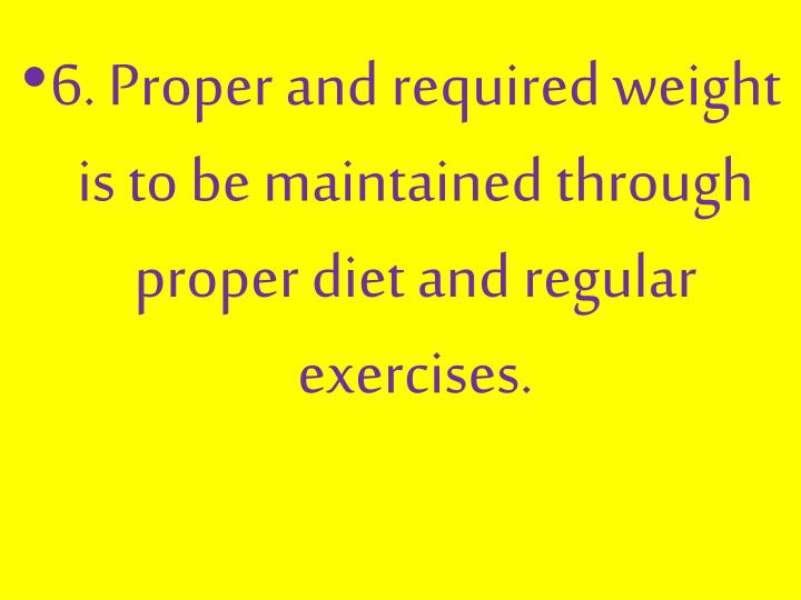 6. Proper and required weight is to be maintained through proper diet and regular exercises.