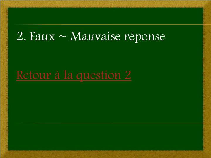 2. Faux ~ Mauvaise réponse