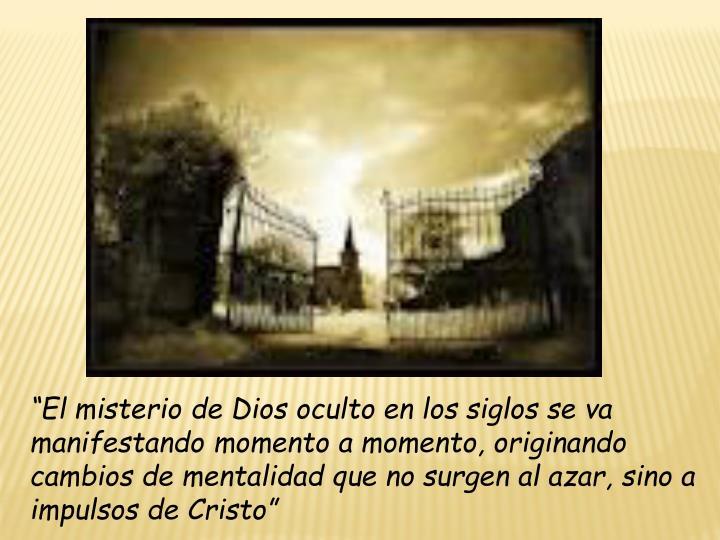 """""""El misterio de Dios oculto en los siglos se va manifestando momento a momento, originando cambios de mentalidad que no surgen al azar, sino a impulsos de Cristo"""""""