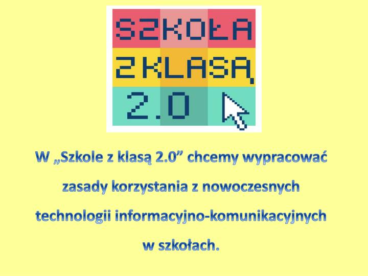 """W """"Szkole z klasą 2.0"""" chcemy wypracować zasady korzystania z nowoczesnych technologii informacyjno-komunikacyjnych w szkołach."""