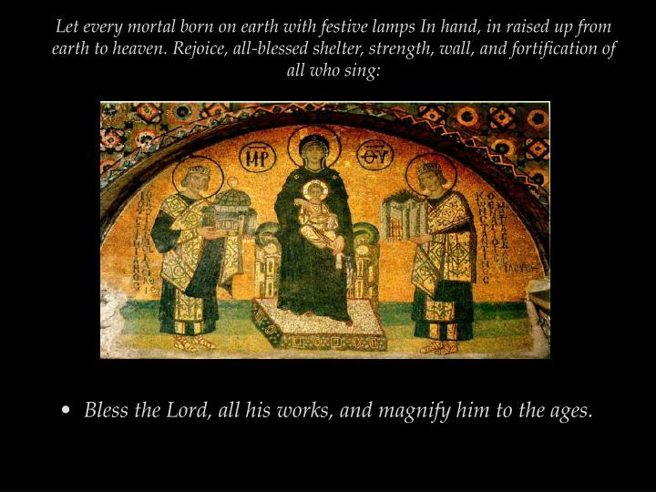 Let every mortal born on earth with festive lamps In hand, in raised up from earth to heaven. Rejoice, all-blessed shelter, strength, wall, and fortification of all who sing