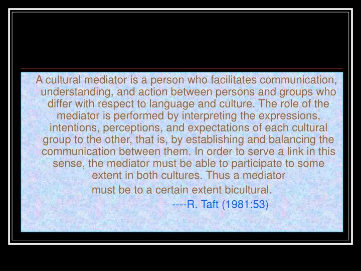 A cultural mediator is a person who facilitates communication, understanding, and action between persons and groups who differ with respect to language and culture. The role of the mediator is performed by interpreting the expressions, intentions, perceptions, and expectations of each cultural group to the other, that is, by establishing and balancing the communication between them. In order to serve a link in this sense, the mediator must be able to participate to some extent in both cultures. Thus a mediator