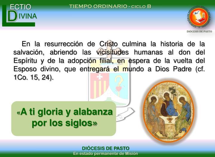 En la resurrección de Cristo culmina la historia de la salvación, abriendo las vicisitudes humanas al don del Espíritu y de la adopción filial, en espera de la vuelta del Esposo divino, que entregará el mundo a Dios Padre (cf. 1Co. 15, 24).