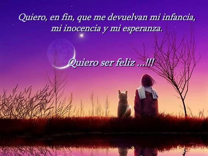 Quiero, en fin, que me devuelvan mi infancia, mi inocencia y mi esperanza.