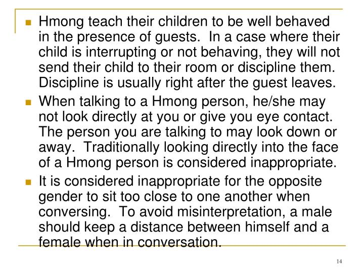 Hmong teach their children to be well behaved in the presence of guests.  In a case where their child is interrupting or not behaving, they will not send their child to their room or discipline them.  Discipline is usually right after the guest leaves.