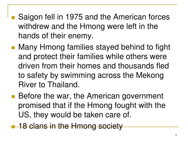 Saigon fell in 1975 and the American forces withdrew and the Hmong were left in the hands of their enemy.