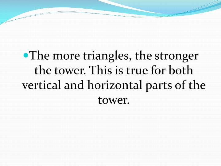 The more triangles, the stronger the tower. This is true for both vertical and horizontal parts of the tower.