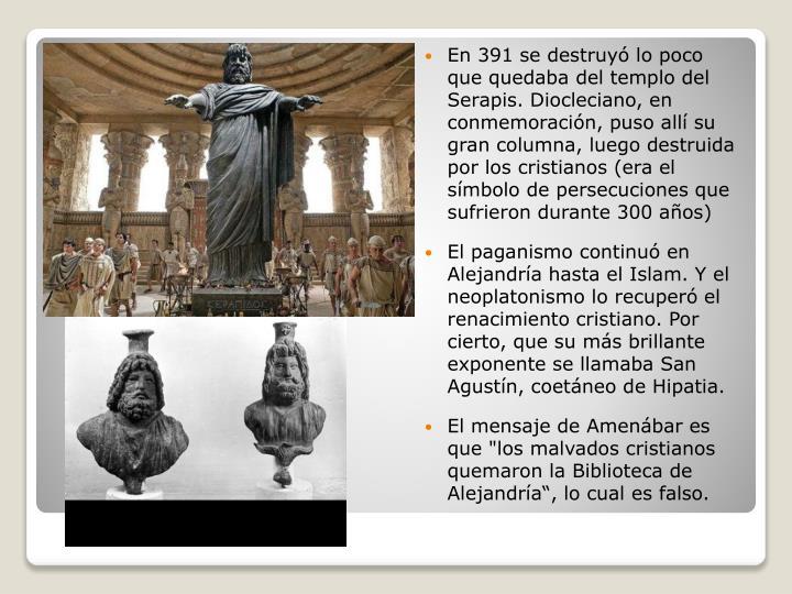 En 391 se destruyó lo poco que quedaba del templo del Serapis. Diocleciano, en conmemoración, puso allí su gran columna, luego destruida por los cristianos (era el símbolo de persecuciones que sufrieron durante 300 años)