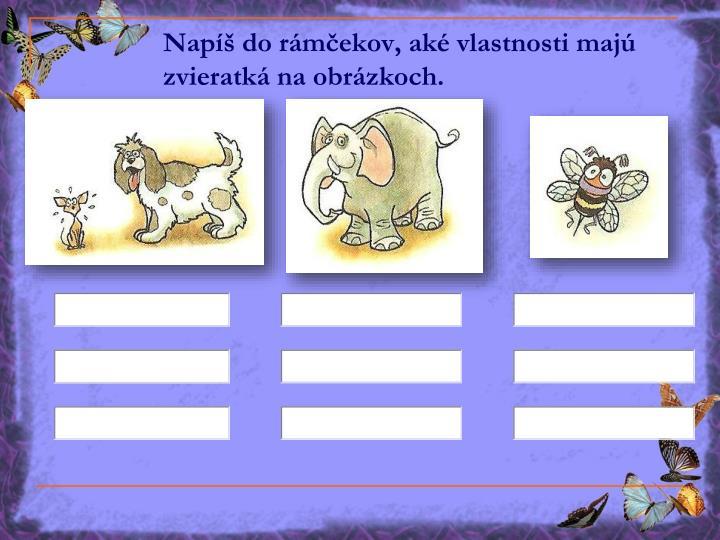 Napíš do rámčekov, aké vlastnosti majú zvieratká na obrázkoch.