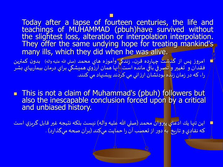 Today after a lapse of fourteen centuries, the life and teachings of MUHAMMAD (pbuh)have survived without the slightest loss, alteration or interpolation interpolation. They offer the same undying hope for treating mankind's many ills, which they did when he was alive.