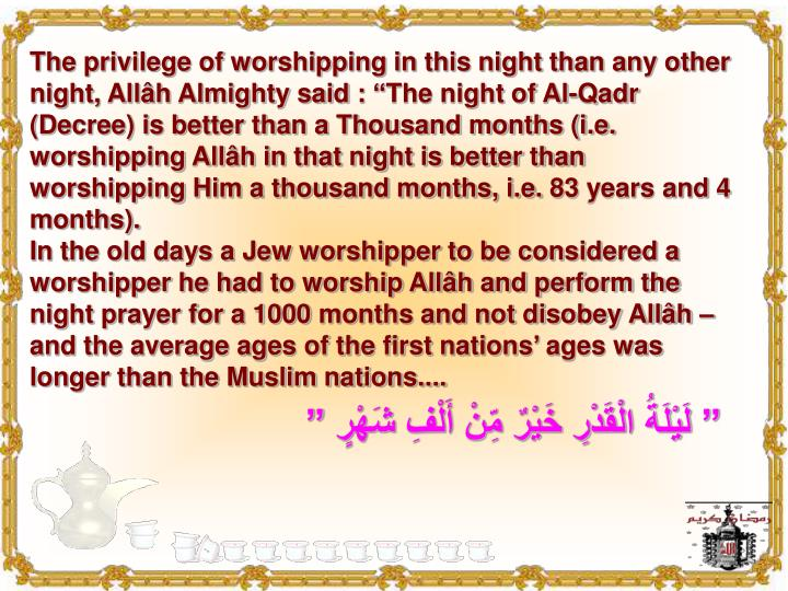 """The privilege of worshipping in this night than any other night, Allâh Almighty said : """"The night of Al-Qadr (Decree) is better than a Thousand months (i.e. worshipping Allâh in that night is better than worshipping Him a thousand months, i.e. 83 years and 4 months)."""