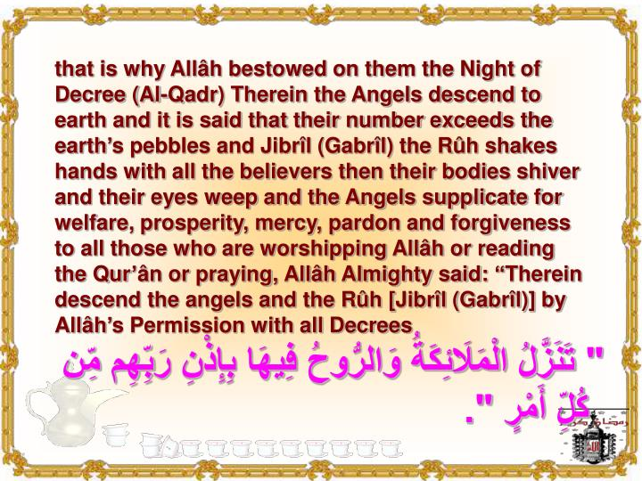 """that is why Allâh bestowed on them the Night of Decree (Al-Qadr) Therein the Angels descend to earth and it is said that their number exceeds the earth's pebbles and Jibrîl (Gabrîl) the Rûh shakes hands with all the believers then their bodies shiver and their eyes weep and the Angels supplicate for welfare, prosperity, mercy, pardon and forgiveness to all those who are worshipping Allâh or reading the Qur'ân or praying, Allâh Almighty said: """"Therein descend the angels and the Rûh [Jibrîl (Gabrîl)] by Allâh's Permission with all Decrees"""
