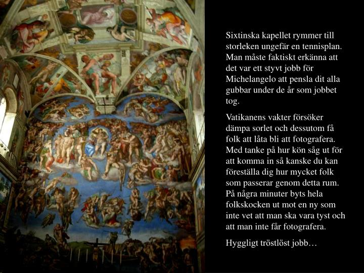 Sixtinska kapellet rymmer till storleken ungefr en tennisplan. Man mste faktiskt erknna att det var ett styvt jobb fr Michelangelo att pensla dit alla gubbar under de r som jobbet tog.