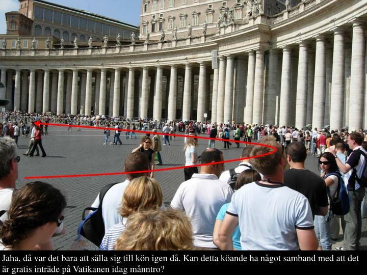 Jaha, d var det bara att slla sig till kn igen d. Kan detta kande ha ngot samband med att det r gratis intrde p Vatikanen idag mnntro?