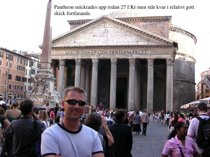 Pantheon snickrades upp redan 27 f.Kr men str kvar i relativt gott skick fortfarande.