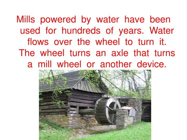 Mills  powered  by  water  have  been  used  for  hundreds  of  years.  Water  flows  over  the  wheel  to  turn  it.  The  wheel  turns  an  axle  that  turns  a  mill  wheel  or  another  device.