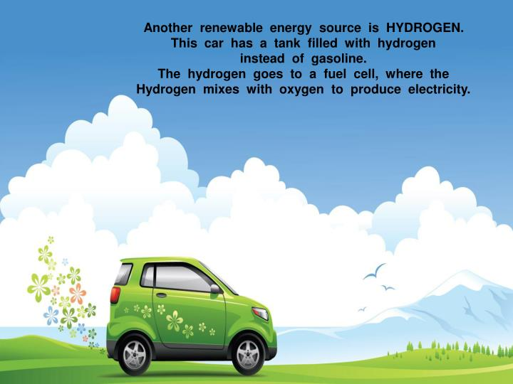 Another  renewable  energy  source  is  HYDROGEN.