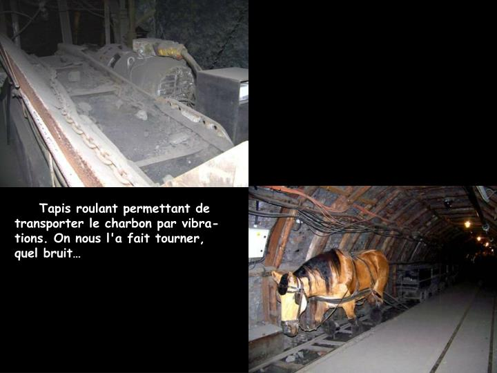 Tapis roulant permettant de transporter le charbon par vibra-tions. On nous l'a fait tourner, quel bruit…