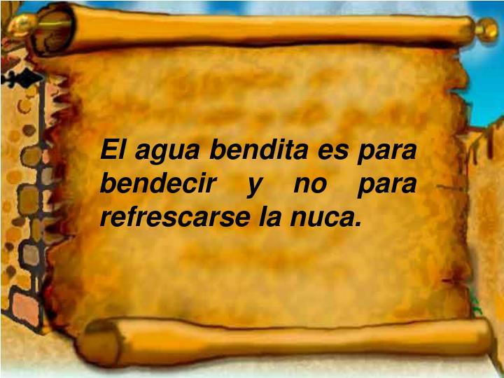 El agua bendita es para bendecir y no para refrescarse la nuca.