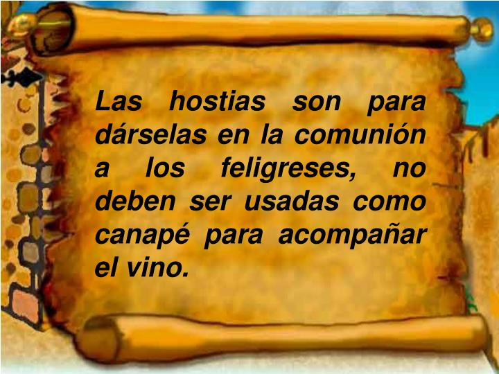 Las hostias son para dárselas en la comunión a los feligreses, no deben ser usadas como canapé para acompañar el vino.
