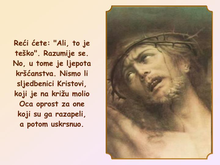 """Reći ćete: """"Ali, to je teško"""". Razumije se. No, u tome je ljepota kršćanstva. Nismo li sljedbenici Kristovi, koji je na križu molio Oca oprost za one koji su ga razapeli,"""
