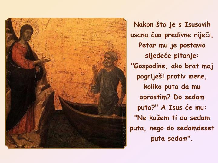 """Nakon to je s Isusovih usana uo predivne rijei, Petar mu je postavio sljedee pitanje: """"Gospodine, ako brat moj pogrijei protiv mene, koliko puta da mu oprostim? Do sedam puta?"""" A Isus e mu:"""