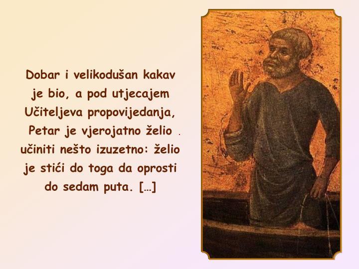 Dobar i velikoduan kakav je bio, a pod utjecajem Uiteljeva propovijedanja, Petar je vjerojatno elio uiniti neto izuzetno: elio je stii do toga da oprosti do sedam puta. []